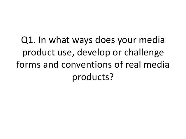 Q1. In what ways does your mediaproduct use, develop or challengeforms and conventions of real mediaproducts?