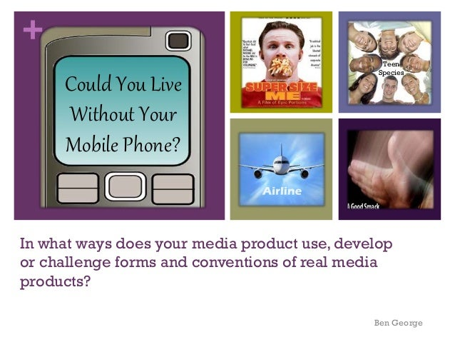 + Could You Live Without Your Mobile Phone?  Teen Species  In what ways does your media product use, develop or challenge ...
