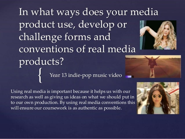 { In what ways does your media product use, develop or challenge forms and conventions of real media products? Year 13 ind...
