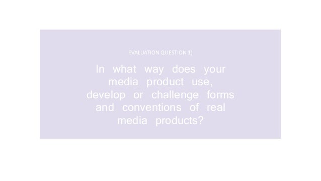 EVALUATION QUESTION 1) In what way does your media product use, develop or challenge forms and conventions of real media p...