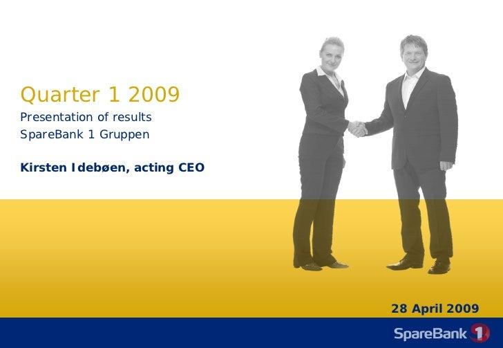 Quarter 1 2009 Presentation of results SpareBank 1 Gruppen  Kirsten Idebøen, acting CEO                                   ...