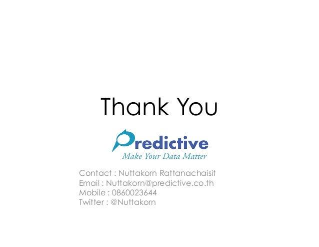 Thank YouContact : Nuttakorn RattanachaisitEmail : Nuttakorn@predictive.co.thMobile : 0860023644Twitter : @Nuttakorn