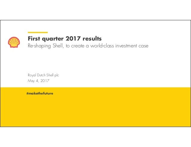 Royal Dutch Shell May 4, 2017 Royal Dutch Shell plc May 4, 2017 First quarter 2017 results Re-shaping Shell, to create a w...