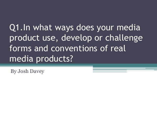 Q1.In what ways does your media product use, develop or challenge forms and conventions of real media products? By Josh Da...
