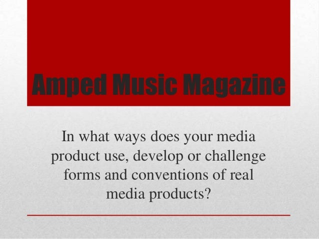 Amped Music Magazine  In what ways does your media product use, develop or challenge   forms and conventions of real      ...
