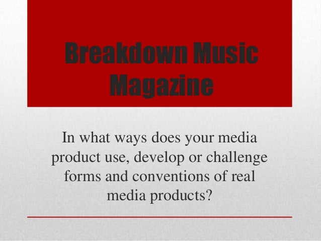 Breakdown Music Magazine In what ways does your media product use, develop or challenge forms and conventions of real medi...