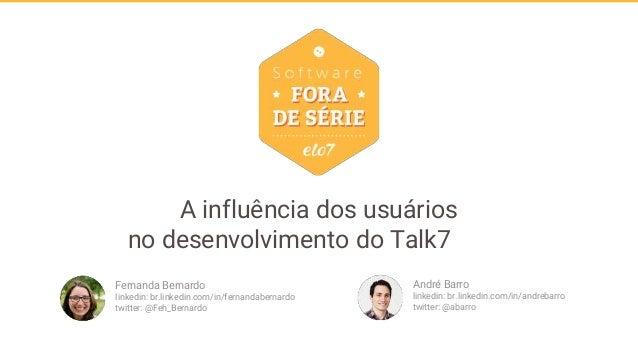 A influência dos usuários no desenvolvimento do Talk7 André Barro linkedin: br.linkedin.com/in/andrebarro twitter: @abarro...