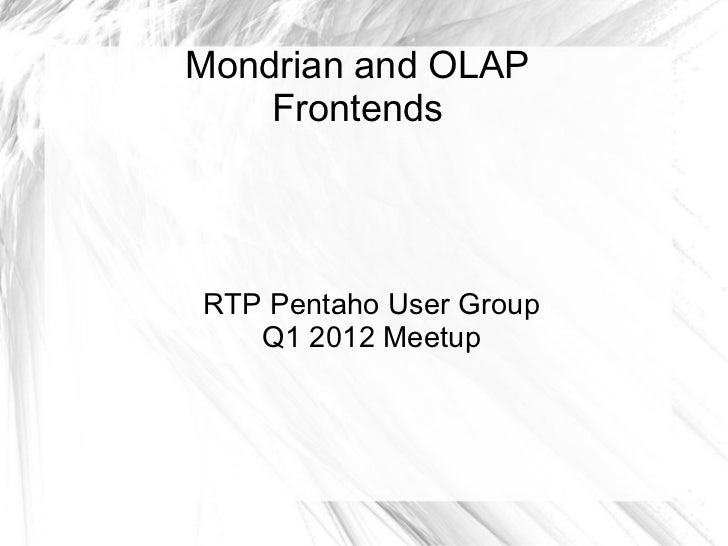 Mondrian and OLAP Frontends RTP Pentaho User Group Q1 2012 Meetup