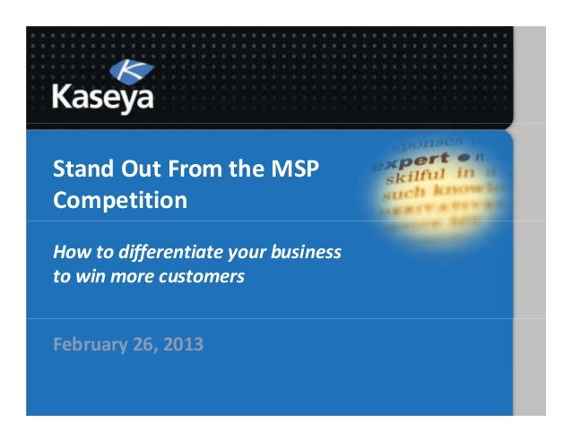 Stand Out From the MSPCompetitionHow to differentiate your businessto win more customersFebruary 26, 2013