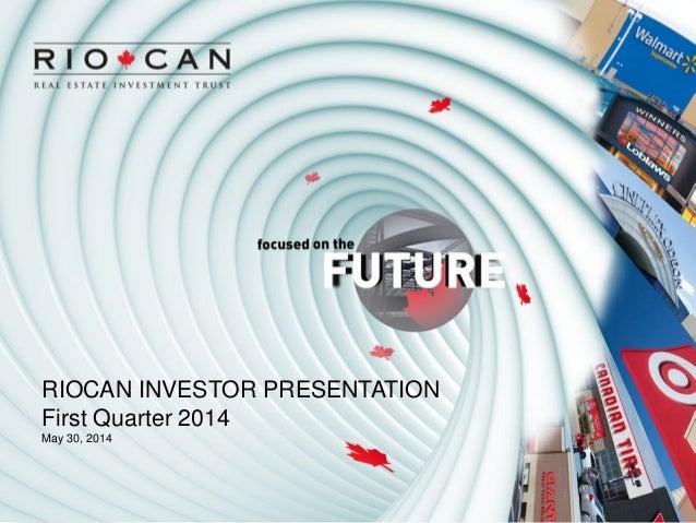RIOCAN INVESTOR PRESENTATION First Quarter 2014 May 30, 2014
