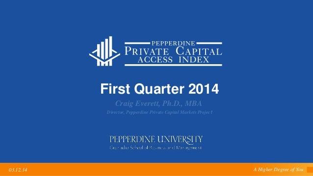 A Higher Degree of You03.12.14 First Quarter 2014 Craig Everett, Ph.D., MBA Director, Pepperdine Private Capital Markets P...