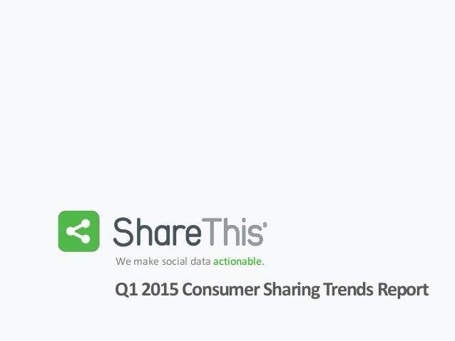1 We make social data actionable. Q12015ConsumerSharingTrendsReport
