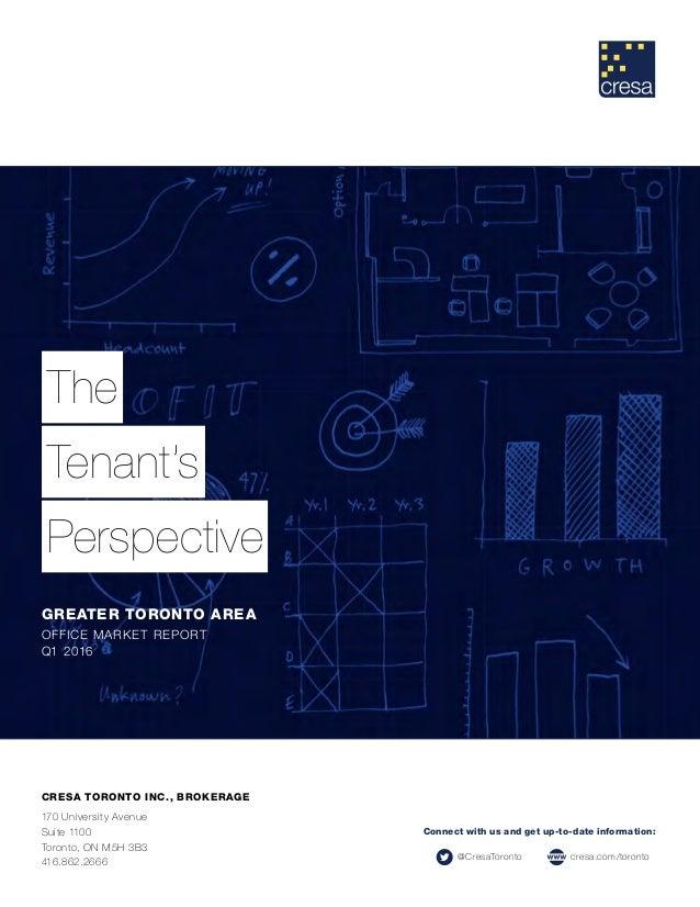 The Tenant's Perspective GREATER TORONTO AREA OFFICE MARKET REPORT Q1 2016 CRESA TORONTO INC., BROKERAGE 170 University Av...