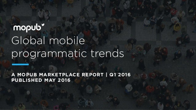 Global mobile programmatic trends A MOPUB MARKETPLACE REPORT | Q1 2016 PUBLISHED MAY 2016