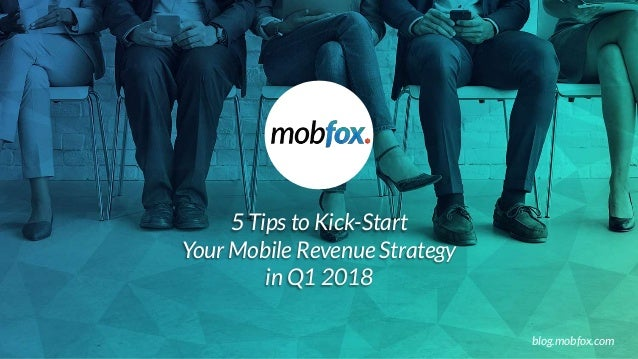 5 Tips to Kick-Start Your Mobile Revenue Strategy in Q1 2018 blog.mobfox.com