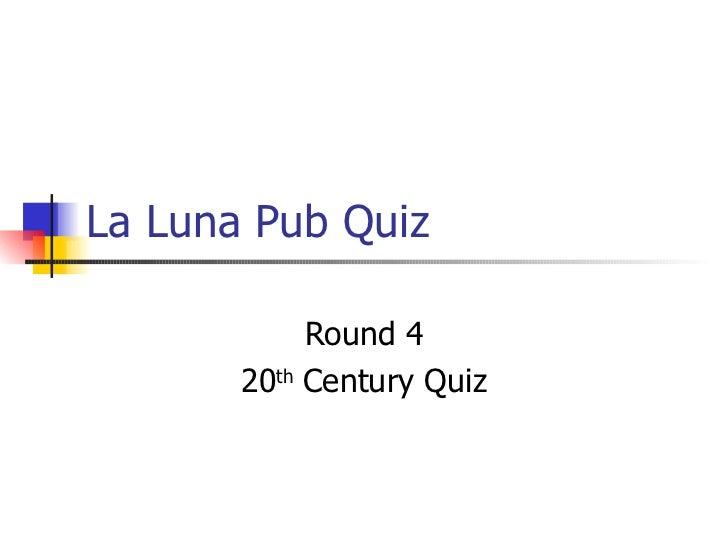 La Luna Pub Quiz Round 4 20 th  Century Quiz