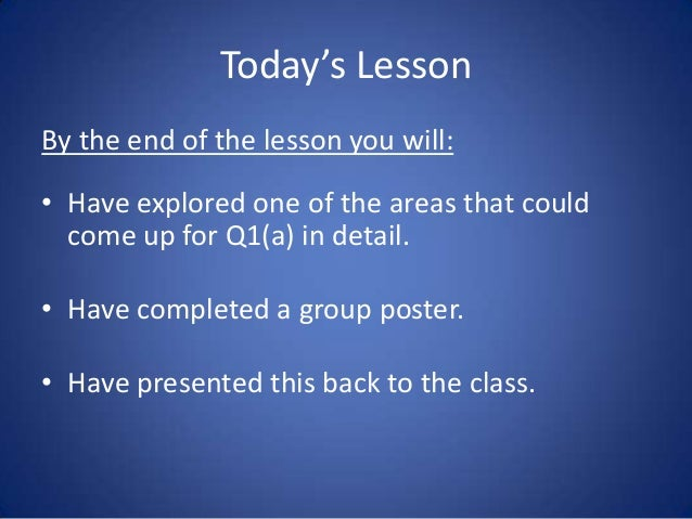 Today's LessonBy the end of the lesson you will:• Have explored one of the areas that could  come up for Q1(a) in detail.•...