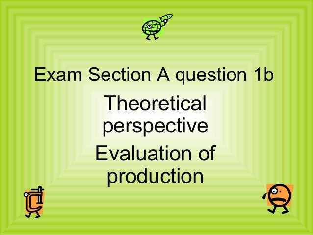 Exam Section A question 1b       Theoretical       perspective      Evaluation of       production