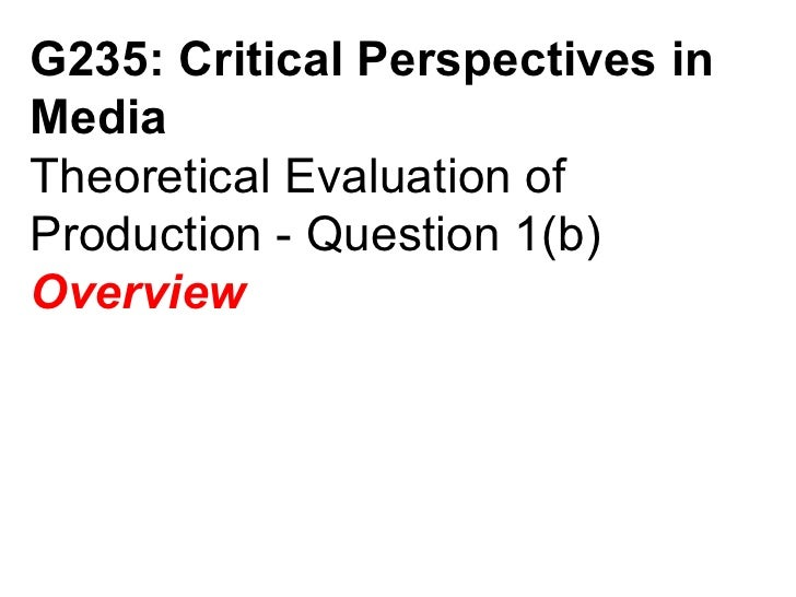 G235: Critical Perspectives in Media Theoretical Evaluation of Production - Question 1(b) Overview