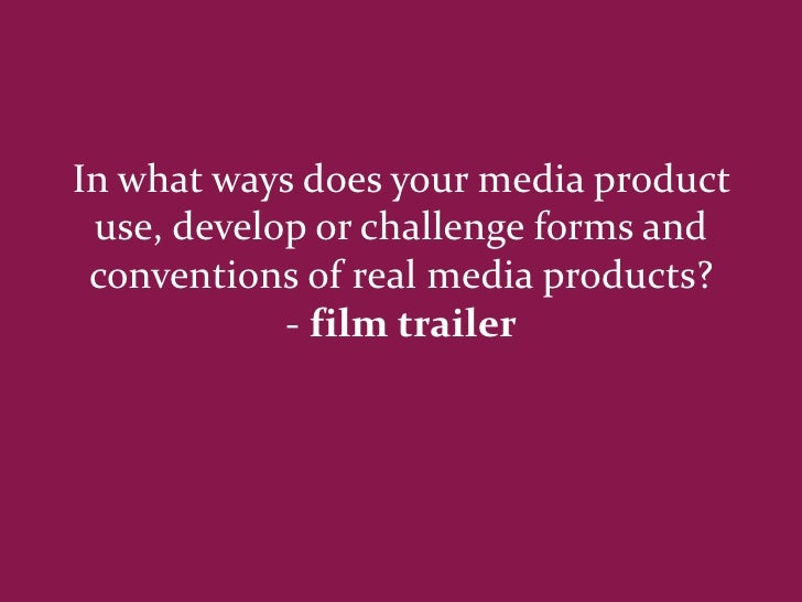 In what ways does your media product use, develop or challenge forms and conventions of real media products?            - ...