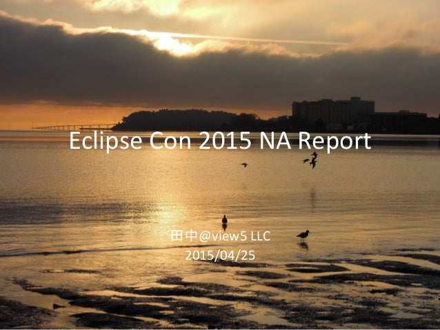 Eclipse	   Con	   2015	   NA	   Report	 	    	    田中@view5	   LLC	    2015/04/25