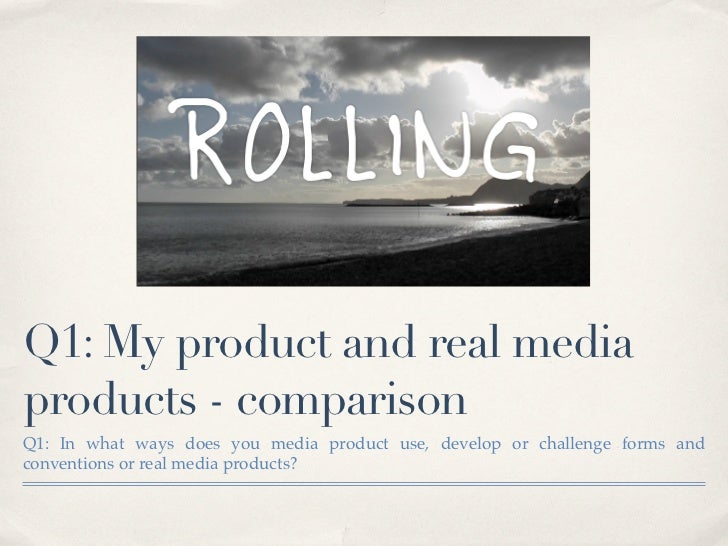 Q1: My product and real mediaproducts - comparisonQ1: In what ways does you media product use, develop or challenge forms ...
