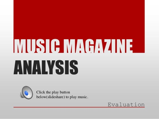 MUSIC MAGAZINE ANALYSIS Click the play button below(slideshare) to play music.  Evaluation