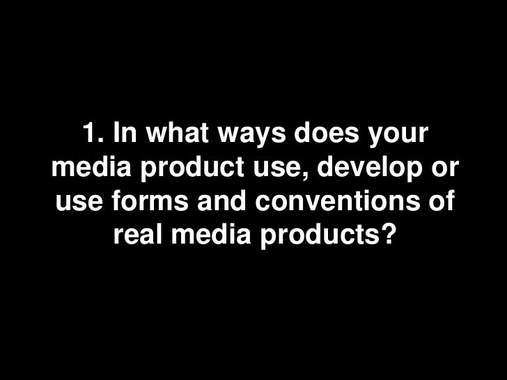 1. In what ways does your media product use, develop or use forms and conventions of real media products?<br />