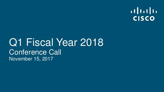 © 2017 Cisco and/or its affiliates. All rights reserved. Cisco Confidential Q1 Fiscal Year 2018 Conference Call November 1...