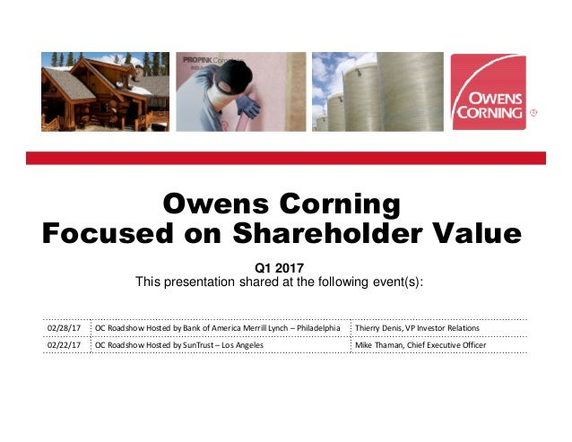 Owens Corning Focused on Shareholder Value Q1 2017 This presentation shared at the following event(s): 02/28/17 OC Roadsho...