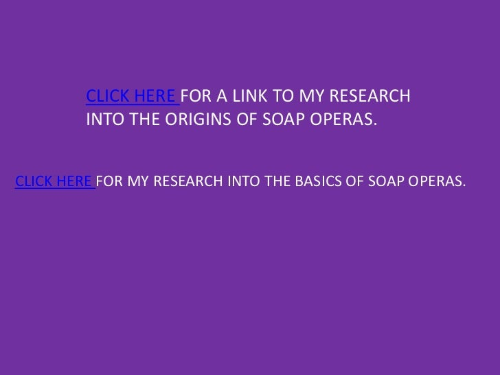 CLICK HERE FOR A LINK TO MY RESEARCH         INTO THE ORIGINS OF SOAP OPERAS.CLICK HERE FOR MY RESEARCH INTO THE BASICS OF...