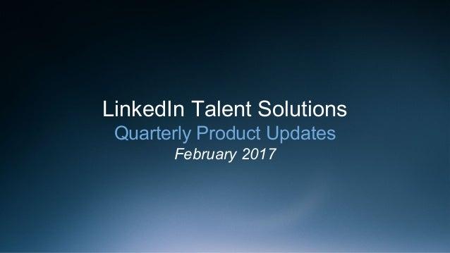 LinkedIn Talent Solutions Quarterly Product Updates February 2017
