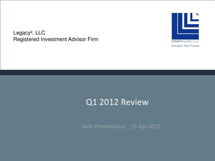 Legacy², LLCRegistered Investment Advisor Firm                             Q1 2012 Review                           Slide ...