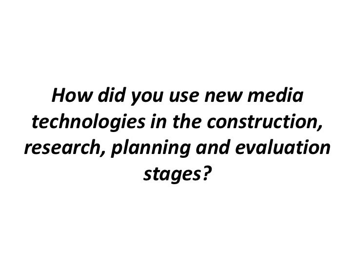 How did you use new media technologies in the construction, research, planning and evaluation stages?<br />