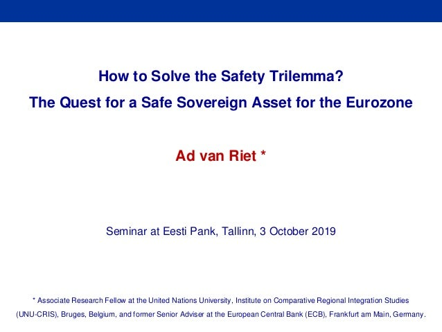 Rubric How to Solve the Safety Trilemma? The Quest for a Safe Sovereign Asset for the Eurozone Ad van Riet * Seminar at Ee...