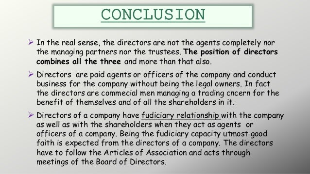 CONCLUSION  In the real sense, the directors are not the agents completely nor the managing partners nor the trustees. Th...