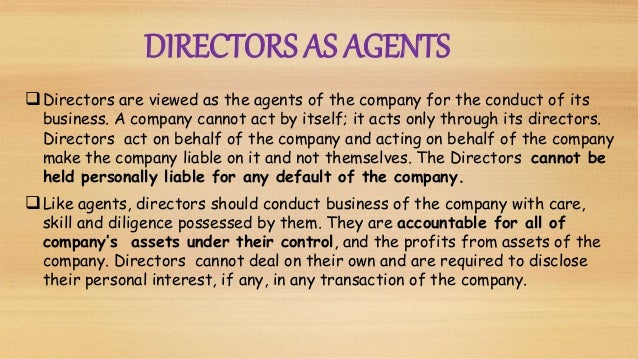 Directors are viewed as the agents of the company for the conduct of its business. A company cannot act by itself; it act...