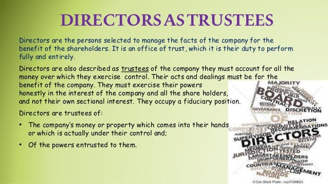 DIRECTORSASTRUSTEES Directors are the persons selected to manage the facts of the company for the benefit of the sharehold...