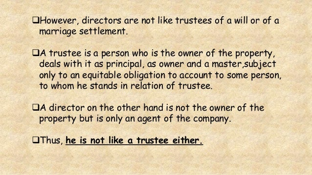However, directors are not like trustees of a will or of a marriage settlement. A trustee is a person who is the owner o...