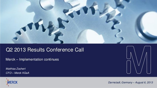 Darmstadt, Germany – August 6, 2013 Q2 2013 Results Conference Call Merck – Implementation continues Matthias Zachert CFO ...