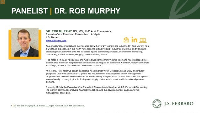 PANELIST | DR. ROB MURPHY DR. ROB MURPHY, BS, MS, PhD Agri Economics Executive Vice President, Research and Analysis J.S. ...