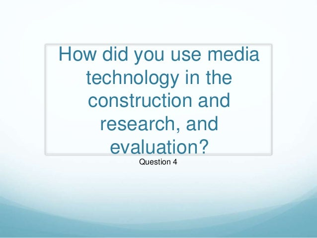 How did you use media technology in the construction and research, and evaluation? Question 4