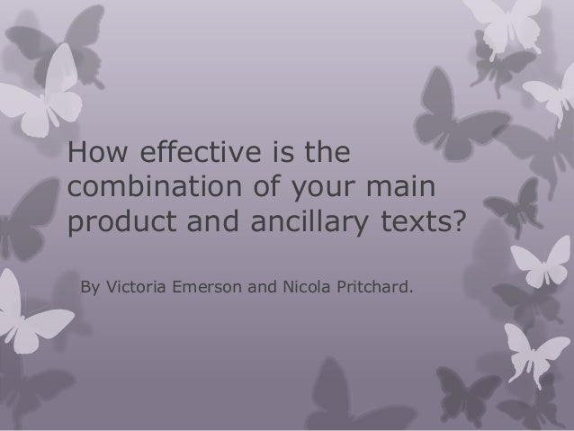 How effective is thecombination of your mainproduct and ancillary texts?By Victoria Emerson and Nicola Pritchard.