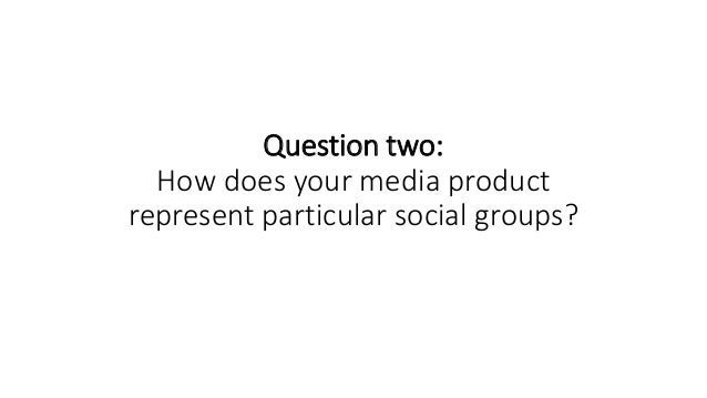 Question two: How does your media product represent particular social groups?