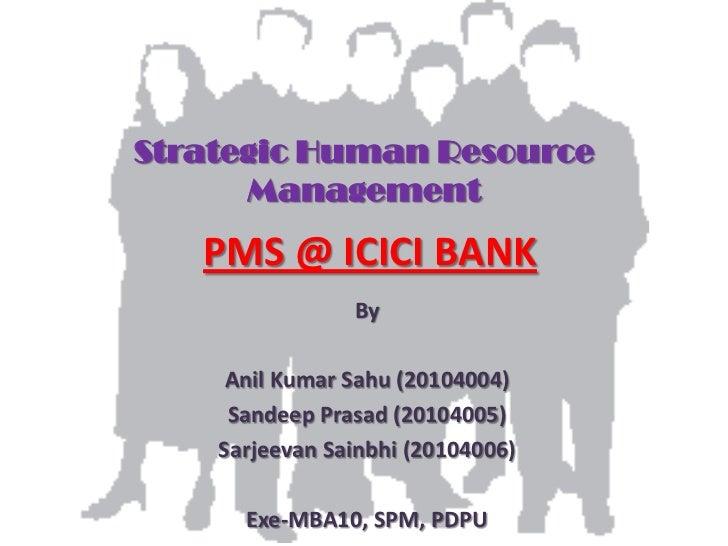 Strategic Human Resource      Management   PMS @ ICICI BANK                By     Anil Kumar Sahu (20104004)     Sandeep P...