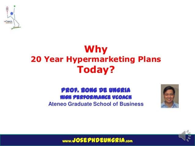 www.josephdeungria.com Why 20 Year Hypermarketing Plans Today? Prof. Bong De Ungria High Performance Vcoach Ateneo Graduat...
