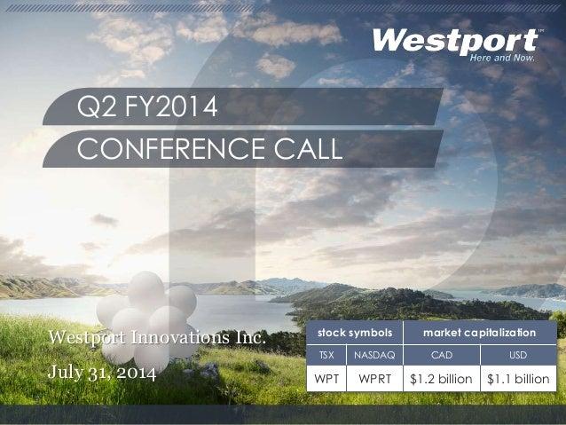 Westport Innovations Inc. July 31, 2014 Q2 FY2014 CONFERENCE CALL stock symbols market capitalization TSX NASDAQ CAD USD W...