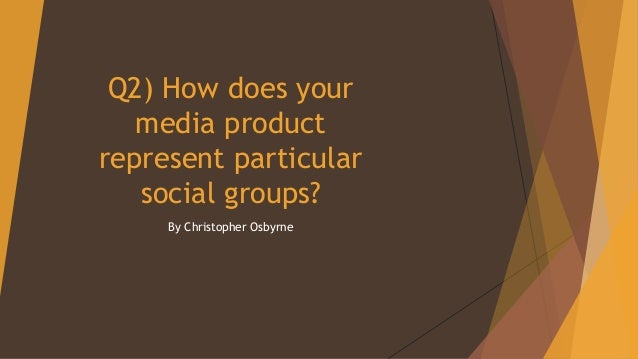 Q2) How does your media product represent particular social groups? By Christopher Osbyrne