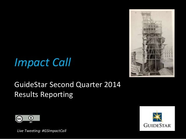 Impact Call GuideStar Second Quarter 2014 Results Reporting Live Tweeting: #GSImpactCall