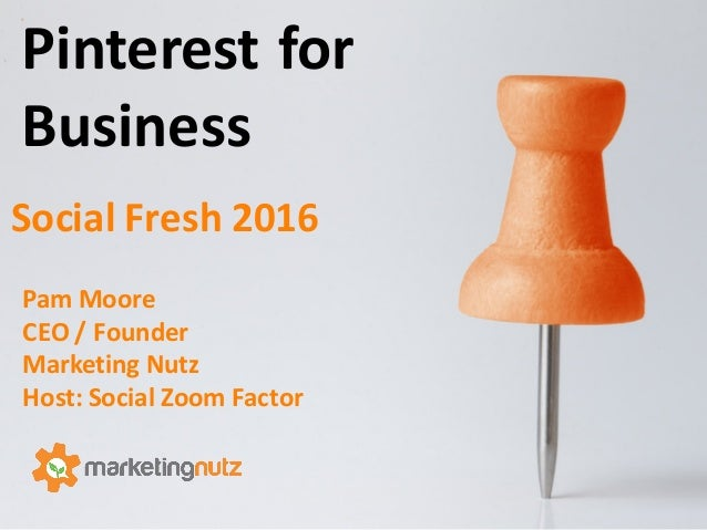Pinterest	   for	    Business Pam	   Moore	    CEO	   /	   Founder Marketing	   Nutz Host:	   Social	   Zoom	   Factor Soc...